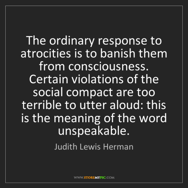 Judith Lewis Herman: The ordinary response to atrocities is to banish them...