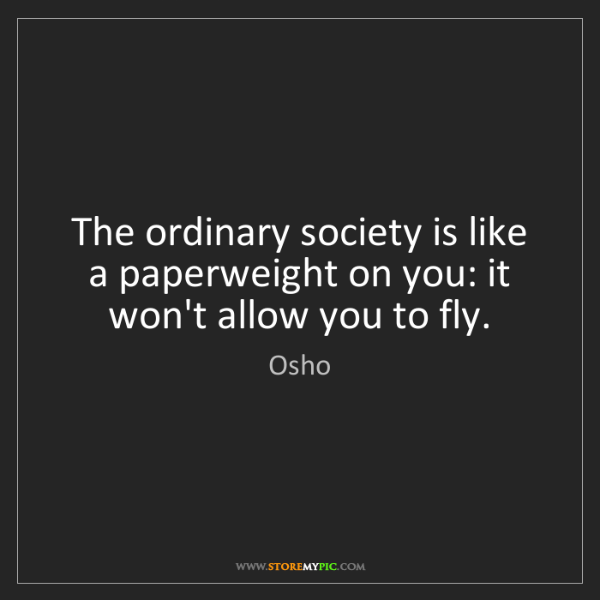 Osho: The ordinary society is like a paperweight on you: it...