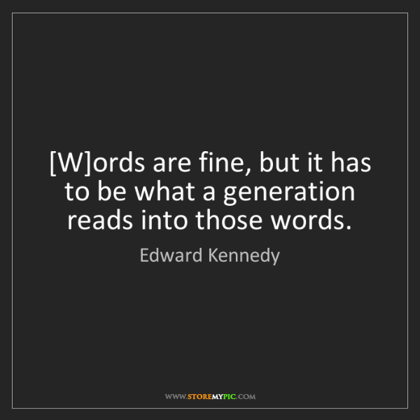 Edward Kennedy: [W]ords are fine, but it has to be what a generation...