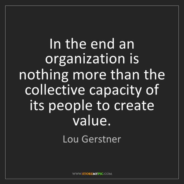 Lou Gerstner: In the end an organization is nothing more than the collective...