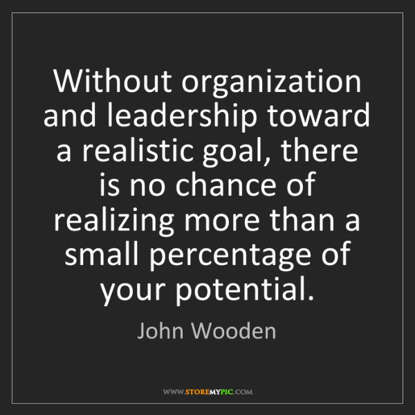 John Wooden: Without organization and leadership toward a realistic...