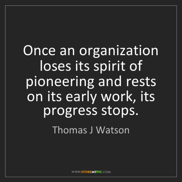 Thomas J Watson: Once an organization loses its spirit of pioneering and...