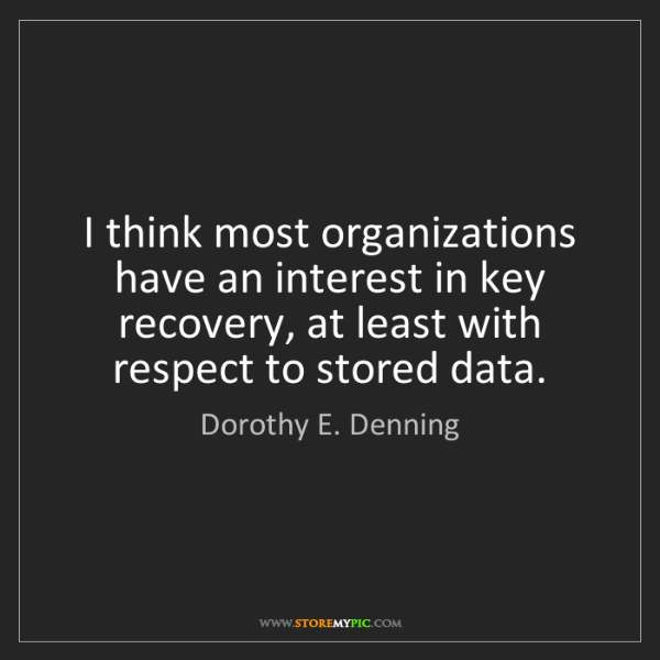 Dorothy E. Denning: I think most organizations have an interest in key recovery,...