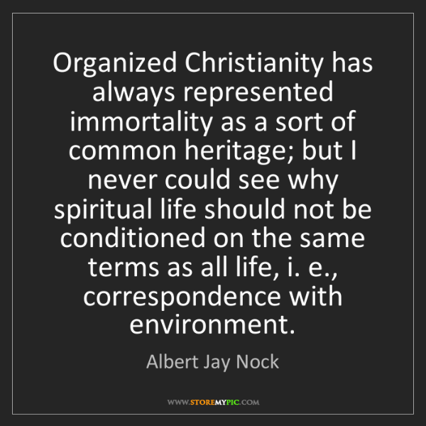 Albert Jay Nock: Organized Christianity has always represented immortality...