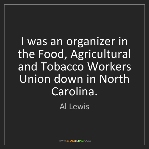 Al Lewis: I was an organizer in the Food, Agricultural and Tobacco...