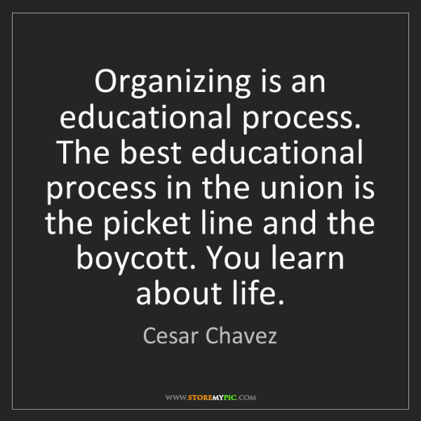 Cesar Chavez: Organizing is an educational process. The best educational...