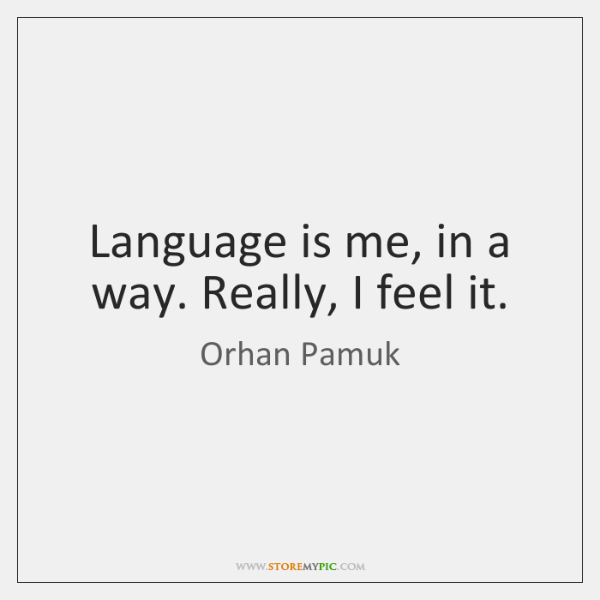 Language is me, in a way. Really, I feel it.