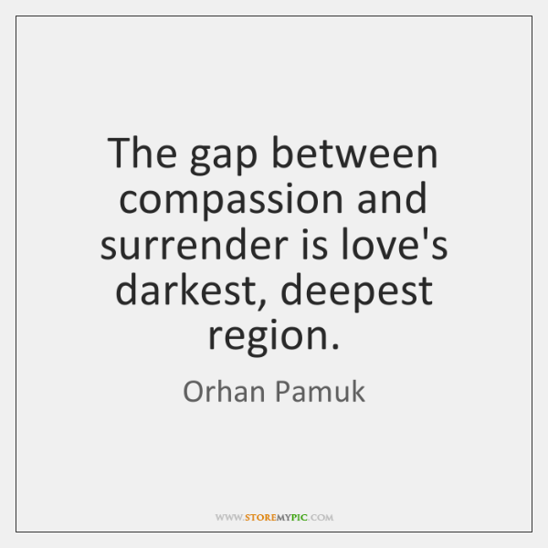The gap between compassion and surrender is love's darkest, deepest region.