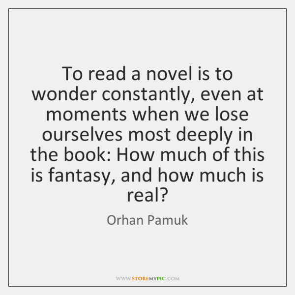 To read a novel is to wonder constantly, even at moments when ...