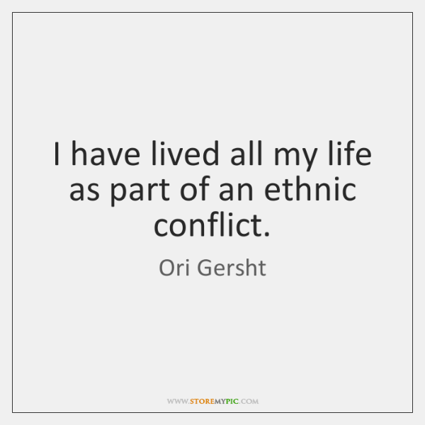 I have lived all my life as part of an ethnic conflict.