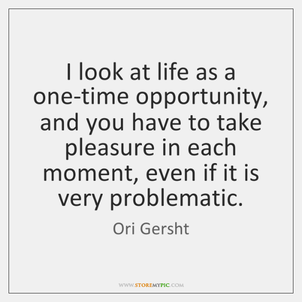 I look at life as a one-time opportunity, and you have to ...