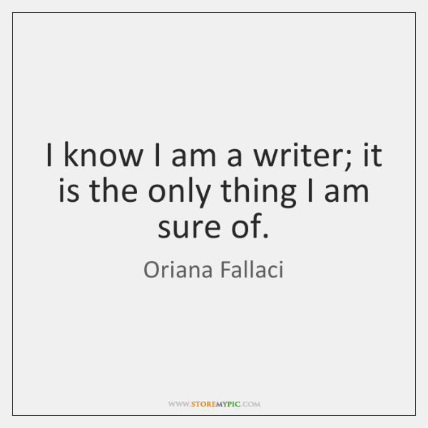 I know I am a writer; it is the only thing I ...