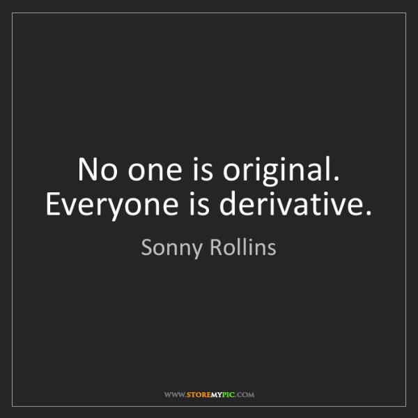 Sonny Rollins: No one is original. Everyone is derivative.