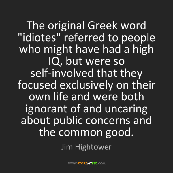 "Jim Hightower: The original Greek word ""idiotes"" referred to people..."