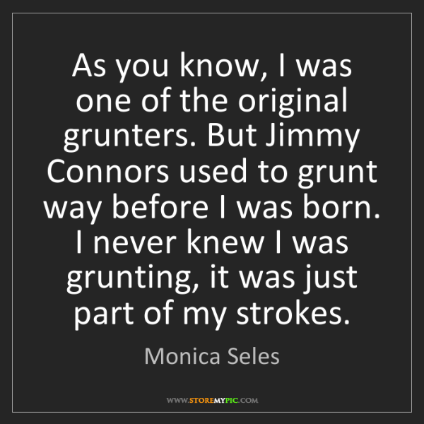 Monica Seles: As you know, I was one of the original grunters. But...