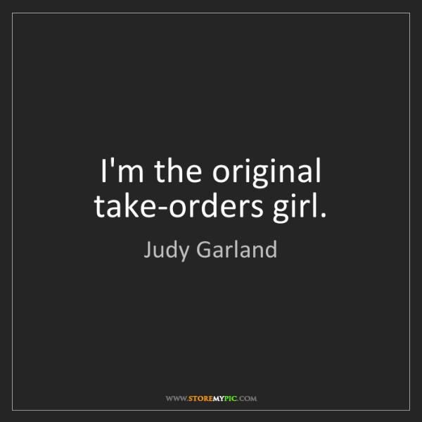 Judy Garland: I'm the original take-orders girl.