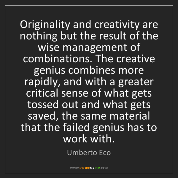 Umberto Eco: Originality and creativity are nothing but the result...