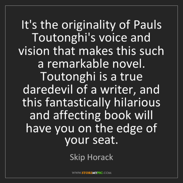 Skip Horack: It's the originality of Pauls Toutonghi's voice and vision...