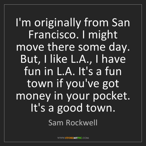 Sam Rockwell: I'm originally from San Francisco. I might move there...