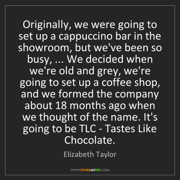 Elizabeth Taylor: Originally, we were going to set up a cappuccino bar...