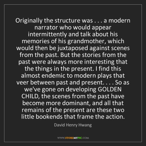 David Henry Hwang: Originally the structure was . . . a modern narrator...