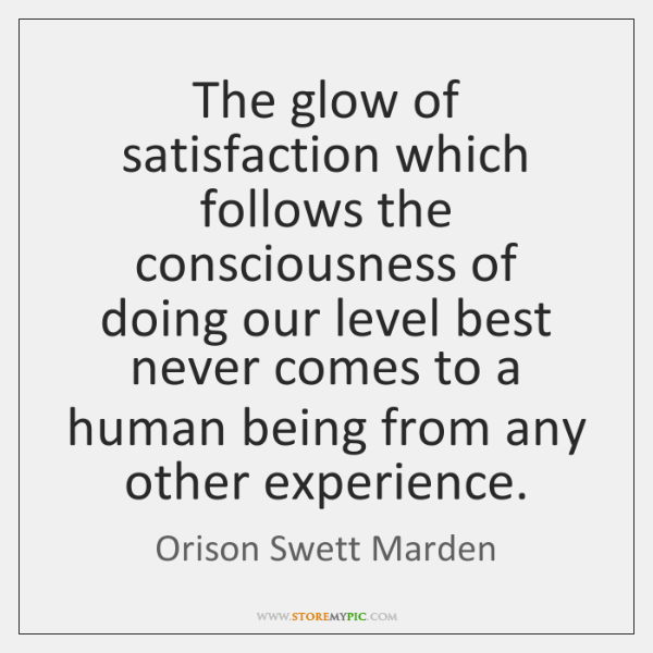 The glow of satisfaction which follows the consciousness of doing our level ...