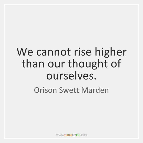 We cannot rise higher than our thought of ourselves.