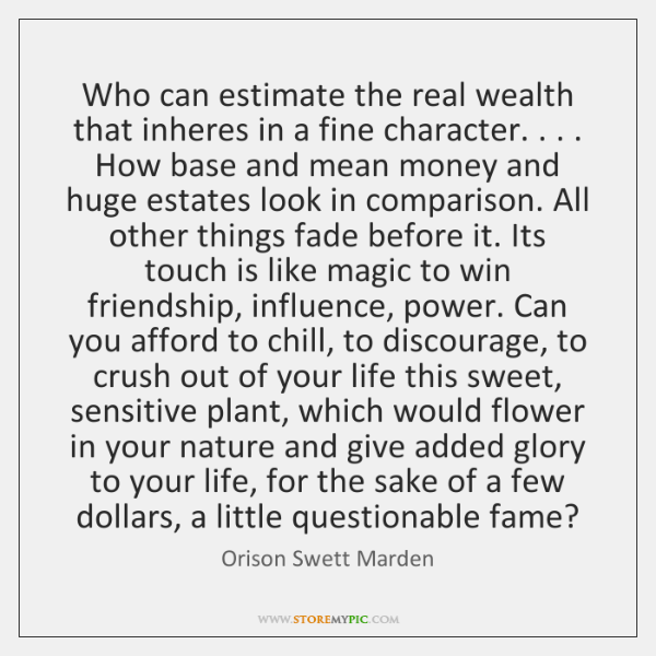 Who can estimate the real wealth that inheres in a fine character. . . . ...