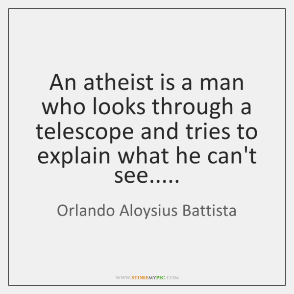 An atheist is a man who looks through a telescope and tries ...