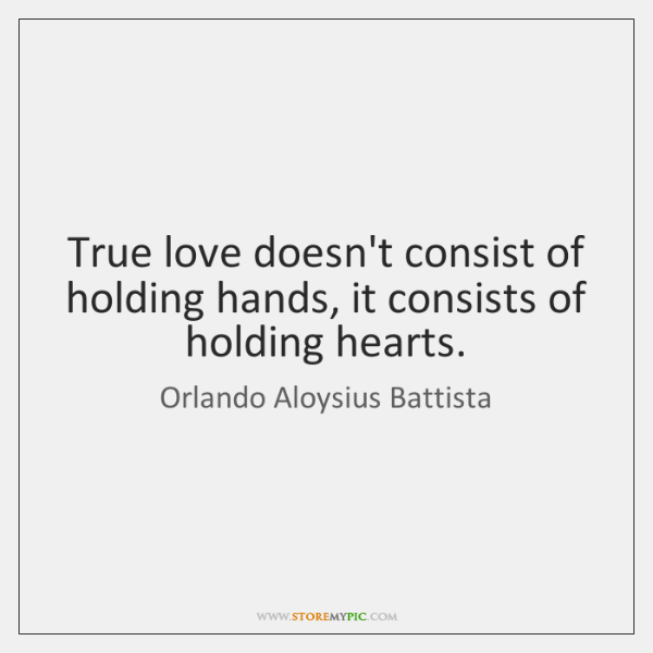 True love doesn't consist of holding hands, it consists of holding hearts.