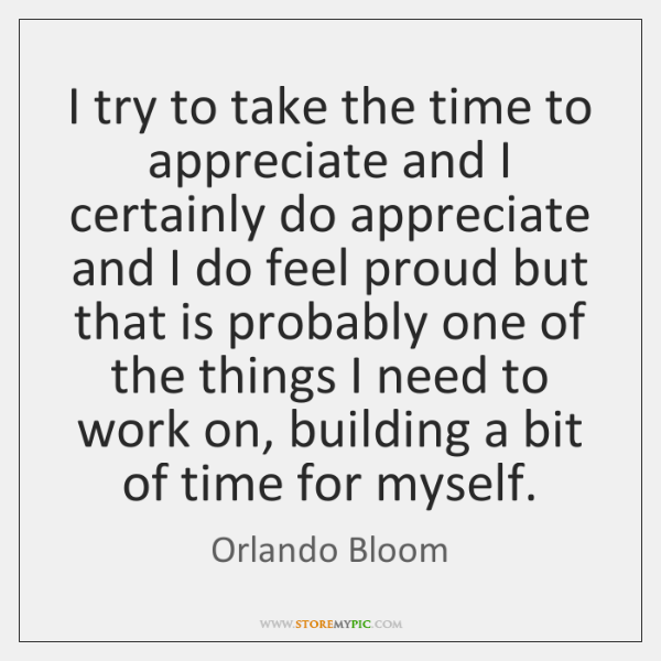 I try to take the time to appreciate and I certainly do ...