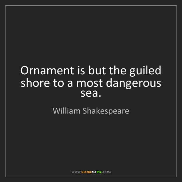 William Shakespeare: Ornament is but the guiled shore to a most dangerous...