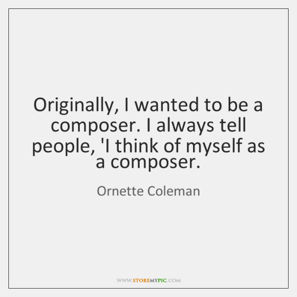 Originally, I wanted to be a composer. I always tell people, 'I ...