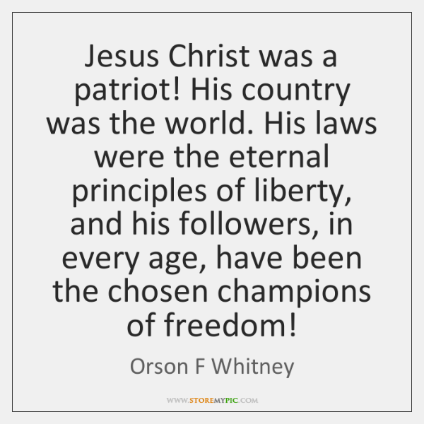 Jesus Christ was a patriot! His country was the world. His laws ...