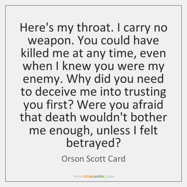 Here's my throat. I carry no weapon. You could have killed me ...