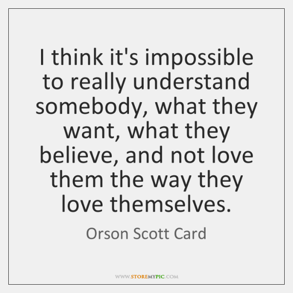 I think it's impossible to really understand somebody, what they want, what ...