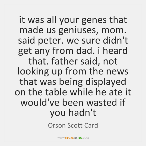 it was all your genes that made us geniuses, mom. said peter. ...