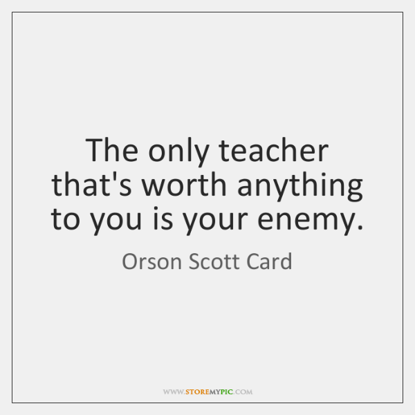 The only teacher that's worth anything to you is your enemy.