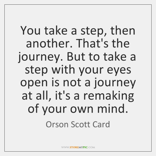 You take a step, then another. That's the journey. But to take ...