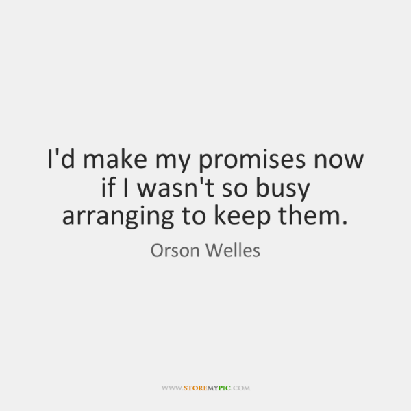 I'd make my promises now if I wasn't so busy arranging to ...