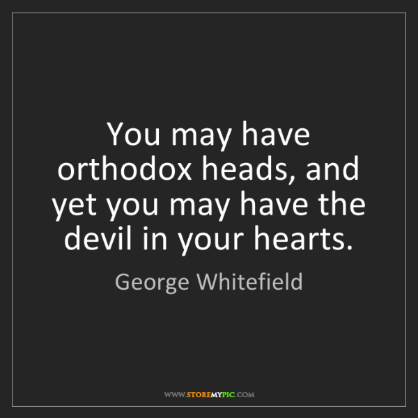 George Whitefield: You may have orthodox heads, and yet you may have the...