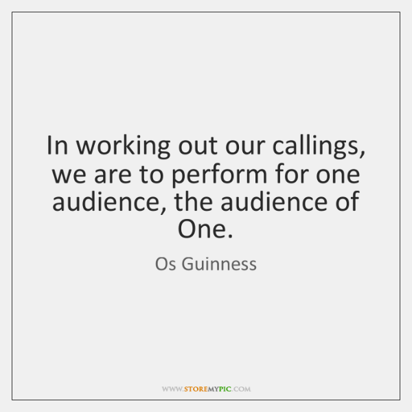In working out our callings, we are to perform for one audience, ...