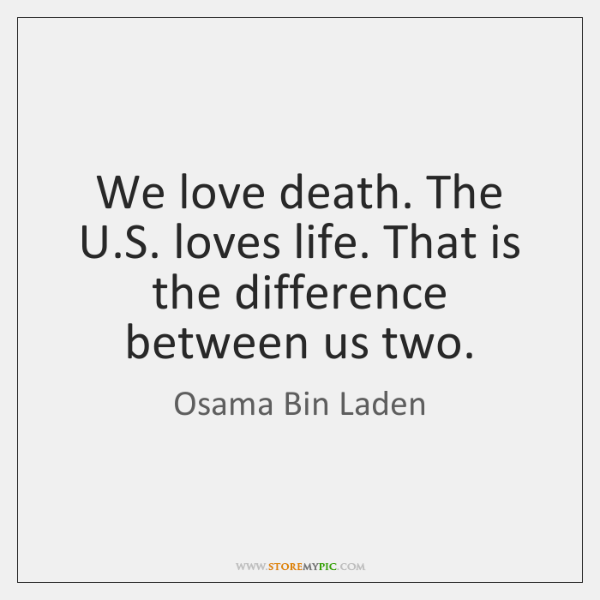 We love death. The U.S. loves life. That is the difference ...
