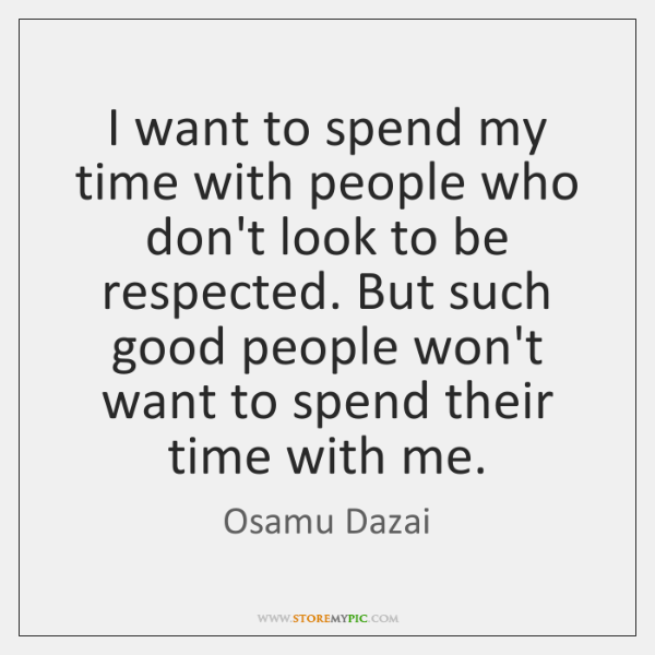 I want to spend my time with people who don't look to ...