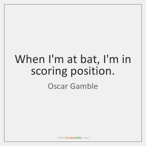 When I'm at bat, I'm in scoring position.