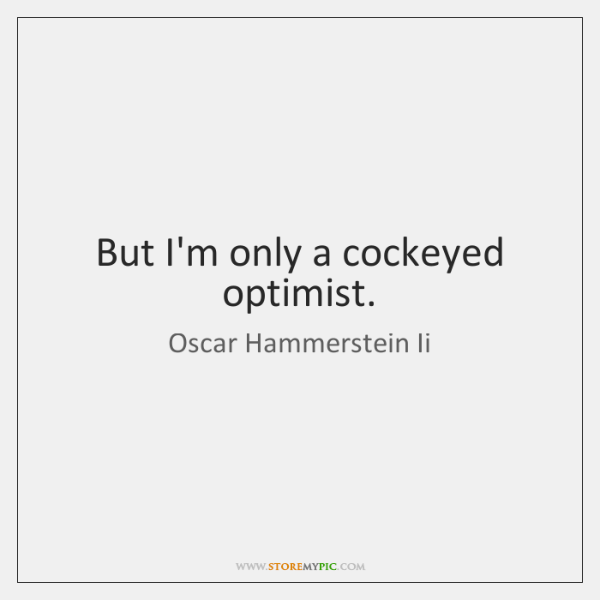 But I'm only a cockeyed optimist.