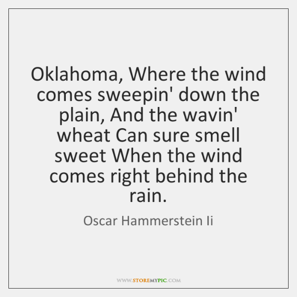 Oklahoma, Where the wind comes sweepin' down the plain, And the wavin' ...
