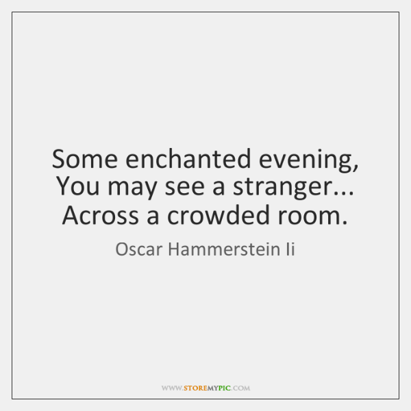 Some enchanted evening, You may see a stranger... Across a crowded room.