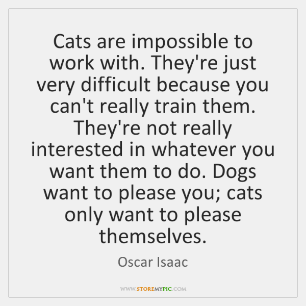 Cats are impossible to work with. They're just very difficult because you ...