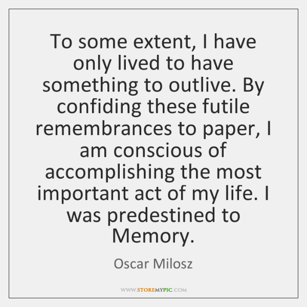 To some extent, I have only lived to have something to outlive. ...